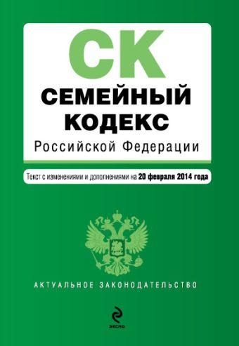 Семейный кодекс Российской Федерации : текст с изм. и доп. на 20 февраля 2014 г.