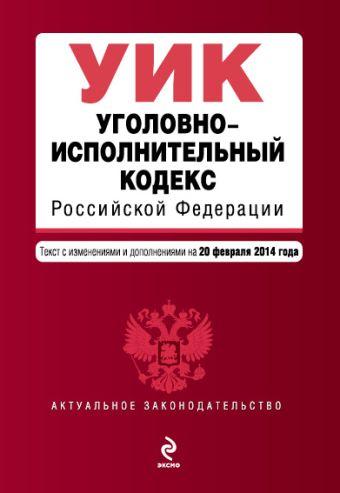 Уголовно-исполнительный кодекс Российской Федерации : текст с изм. и доп. на 20 февраля 2014 г.