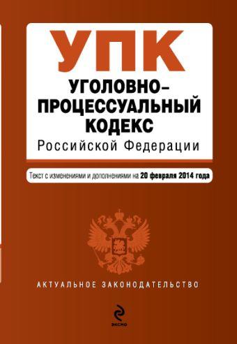 Уголовно-процессуальный кодекс Российской Федерации : текст с изм. и доп. на 20 февраля 2014 г.