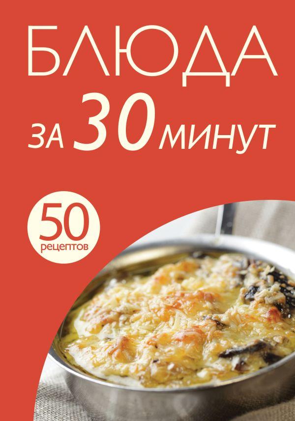 50 рецептов. Блюда за 30 минут