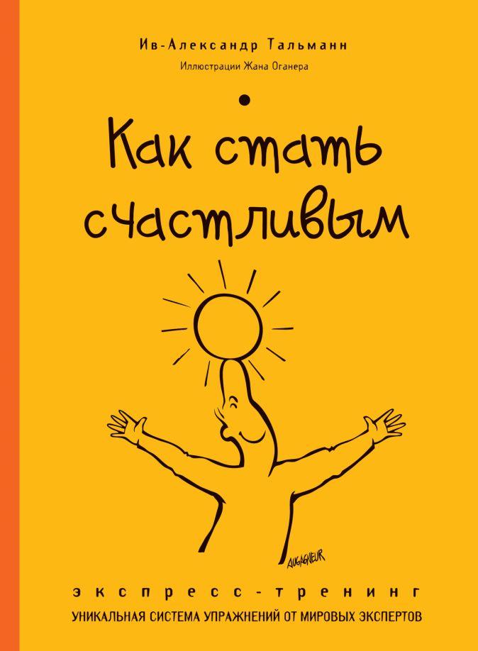 Ив-Александр Тальманн - Как стать счастливым. Экспресс-тренинг обложка книги