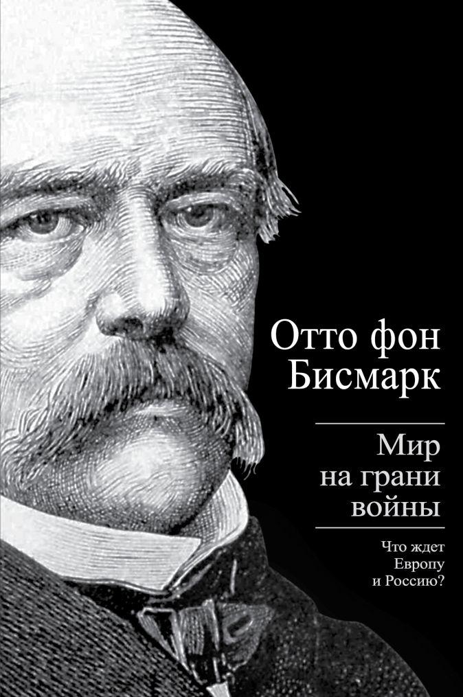 Отто фон Бисмарк - Мир на грани войны. Что ждет Европу и Россию? обложка книги