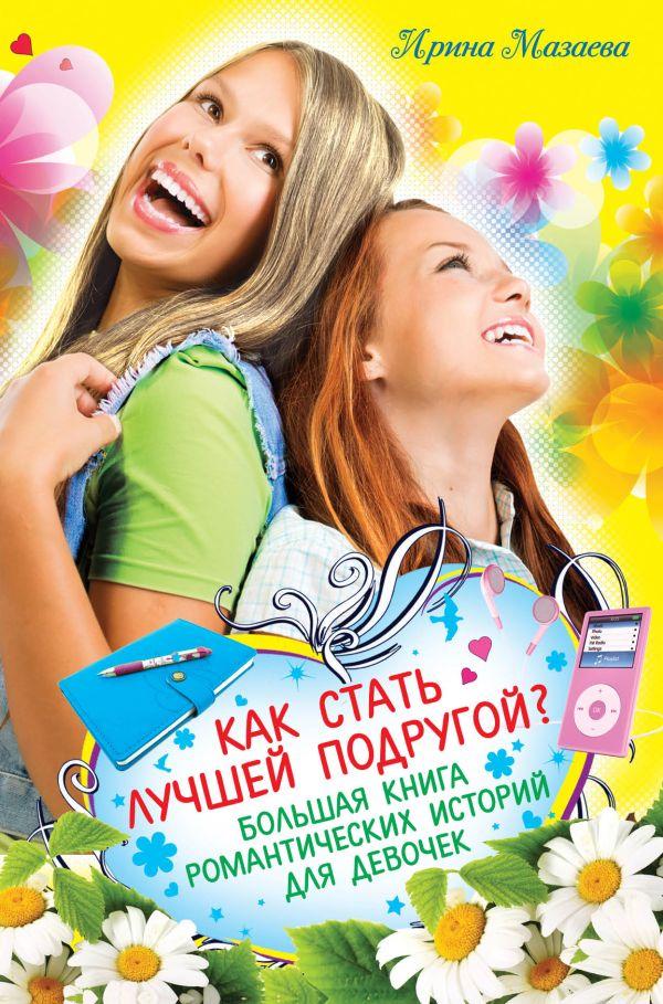 Как стать лучшей подругой? Большая книга романтических историй для девочек Мазаева И.
