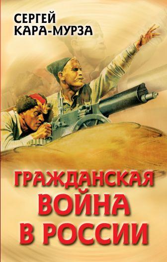 Кара-Мурза С.Г. - Гражданская война в России обложка книги