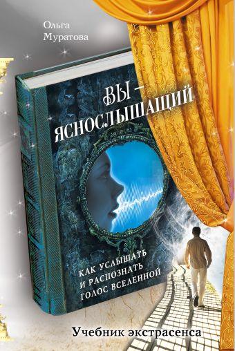 Вы - яснослышащий: Как услышать и распознать голос Вселенной Ольга Муратова