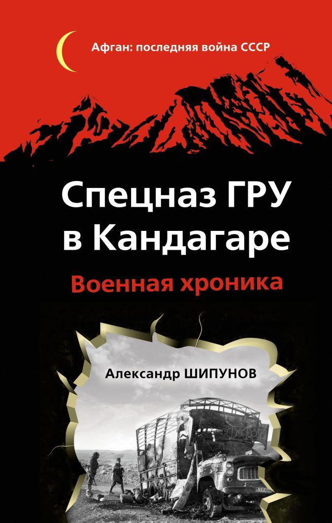 Шипунов А.В. - Спецназ ГРУ в Кандагаре. Военная хроника обложка книги