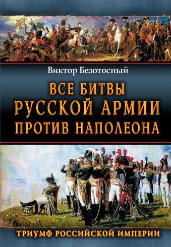 Все битвы русской армии против Наполеона. Триумф Российской Империи Безотосный В.М.