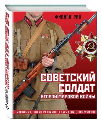 Советский солдат Второй мировой войны. Униформа, знаки различия, снаряжение и вооружение Рио Ф.