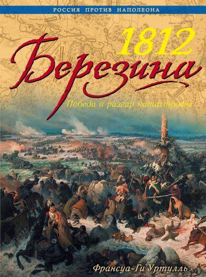 1812 Березина. Победа в разгар катастрофы - фото 1