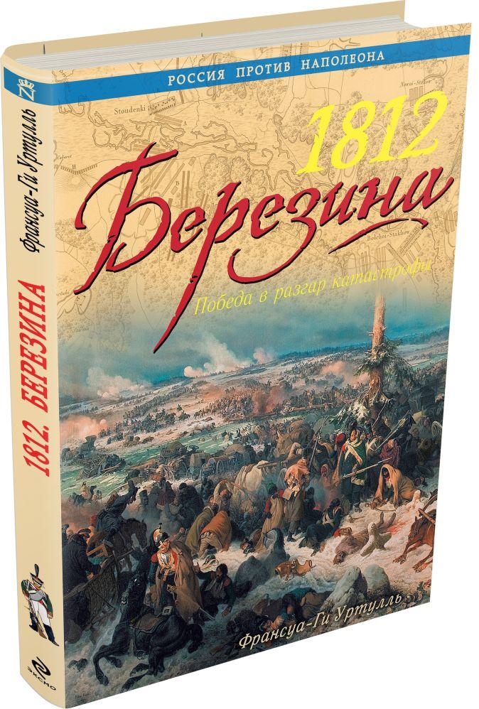 1812 Березина. Победа в разгар катастрофы Франсуа-Ги Уртулль