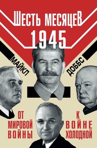 Шесть месяцев 1945 г. От Мировой войны к войне холодной Доббс М.