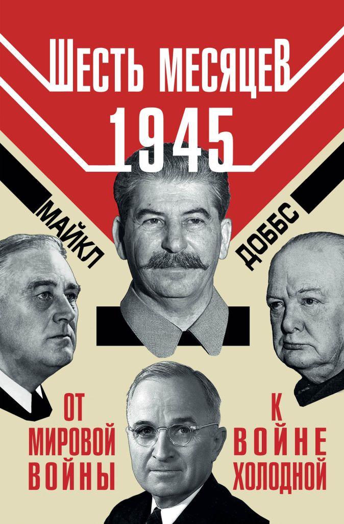 Майкл Доббс - Шесть месяцев 1945 г. От Мировой войны к войне холодной обложка книги