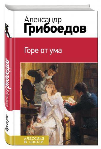Горе от ума Александр Грибоедов