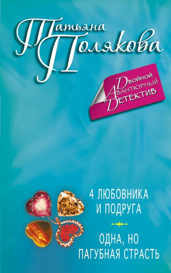 4 любовника и подруга. Одна, но пагубная страсть Полякова Т.В.