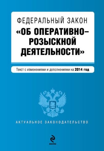 """Федеральный закон """"Об оперативно-розыскной деятельности"""". Текст с изменениями и дополнениями на 2014 г."""