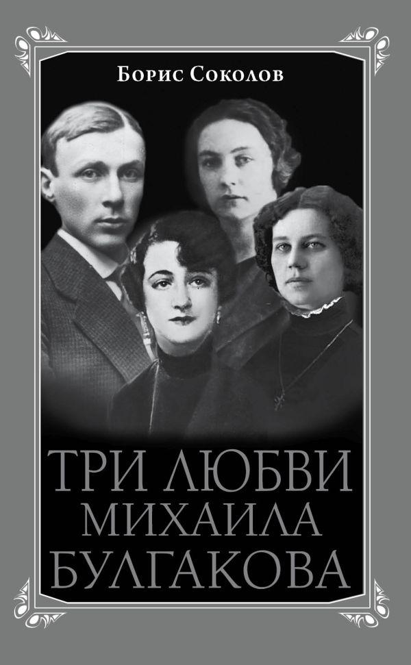 Три любви Михаила Булгакова Соколов Б.В.