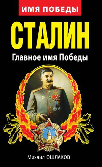 Сталин. Главное имя Победы Ошлаков М.Ю.