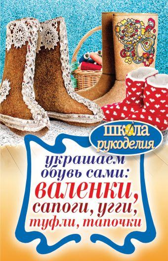 Украшаем обувь сами: валенки, сапоги, угги, туфли, тапочки Потапова Ю.В.