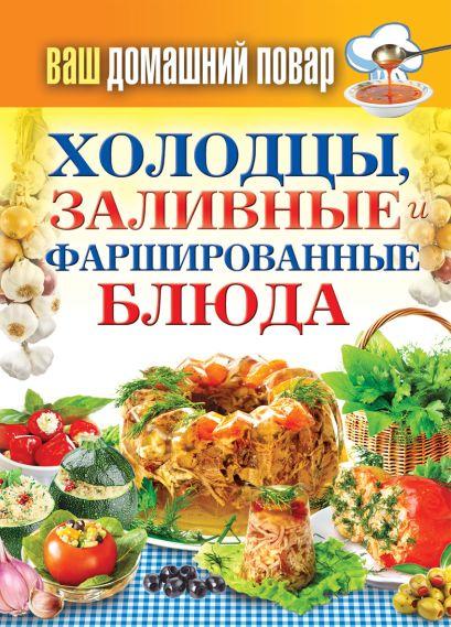 Ваш домашний повар. Холодцы, заливные и фаршированные блюда. 1000 лучших рецептов - фото 1