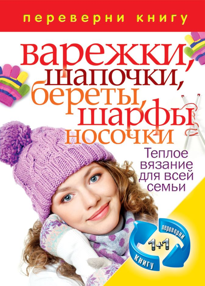 1+1.Переверни книгу. Вяжем теплые вещи. Свитера, полуверы, жакеты, кофточки, платья. Варежки, шапочки,береты, шарфы, носочки. Теплое вязание для всей