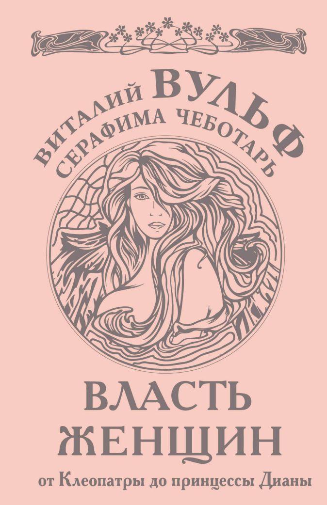 Вульф В.Я., Чеботарь С.А. - Власть женщин. От Клеопатры до принцессы Дианы обложка книги