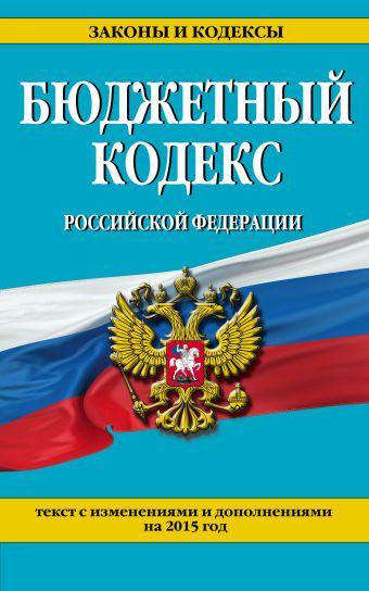 Бюджетный кодекс Российской Федерации : текст с изменениями и дополнениями на 2015 г.