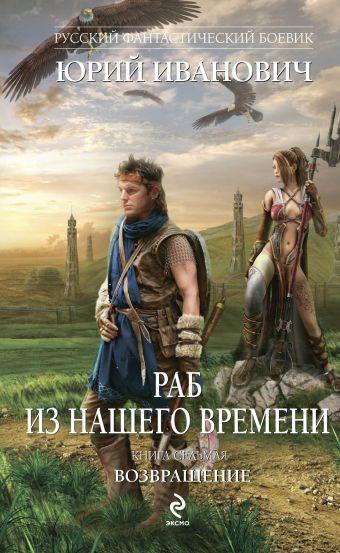 Раб из нашего времени. Книга седьмая. Возвращение Иванович Ю.