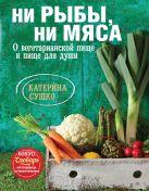 Катерина Сушко - Ни рыбы, ни мяса. О вегетарианской пище и пище для души' обложка книги