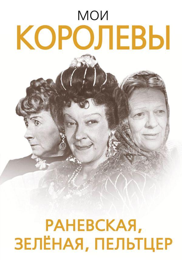 Мои королевы: Раневская, Зелёная, Пельтцер Скороходов Г.А.