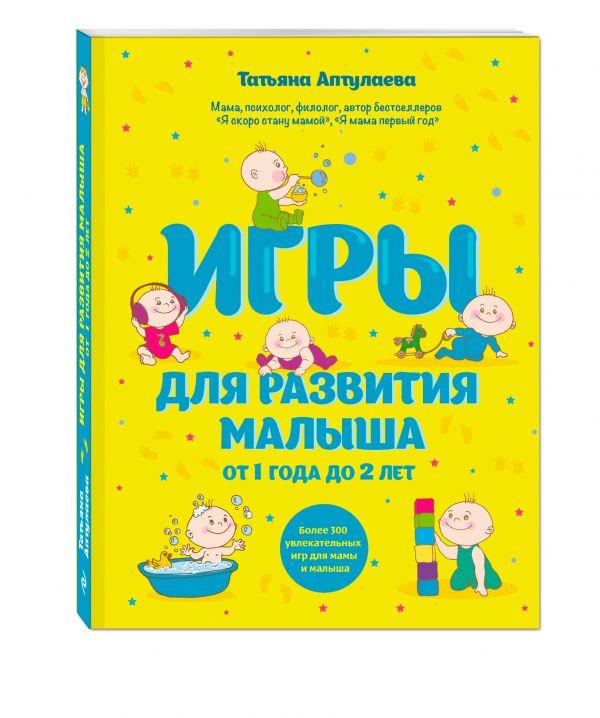 Игры для развития малыша от 1 до 2 лет Аптулаева Т.Г.