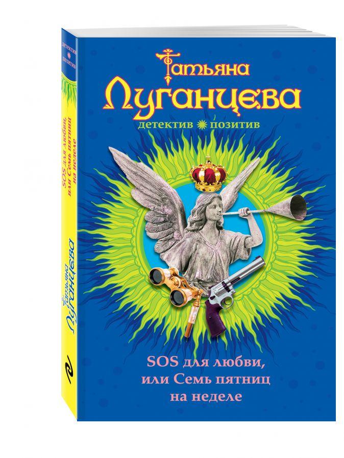 SOS для любви, или Семь пятниц на неделе Татьяна Луганцева