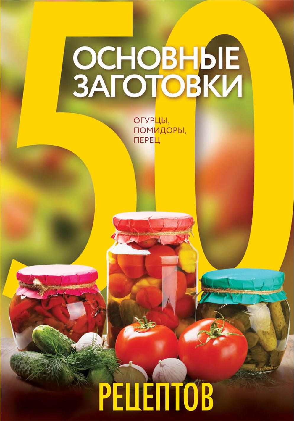 50 рецептов. Основные заготовки. Огурцы, помидоры, перец анастасия колпакова арбуз дыня алыча и другие южные культуры выращиваем в средней полосе
