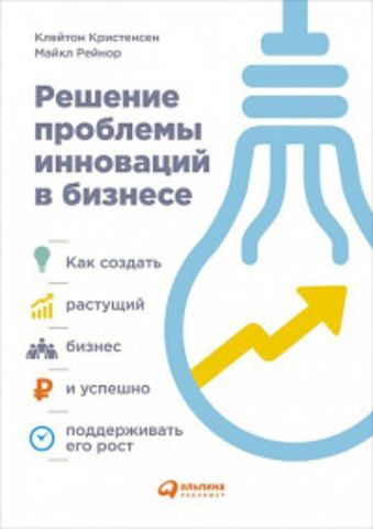 Решение проблемы инноваций в бизнесе. Как создать растущий бизнес и успешно поддерживать его рост Клейтон К.,Рейнор М.
