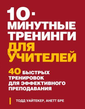 Тодд Уайтекер, Анетт Бре - 10-минутные тренинги для учителей. 40 быстрых тренировок для эффективного преподавания обложка книги