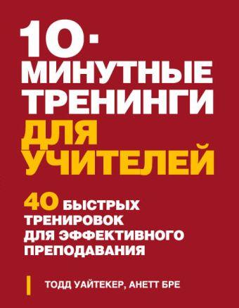 10-минутные тренинги для учителей. 40 быстрых тренировок для эффективного преподавания Тодд Уайтекер, Анетт Бре