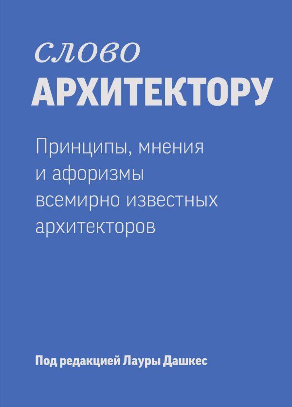 Слово архитектору. Принципы, мнения и афоризмы всемирно известных архитекторов Дашкес Л.
