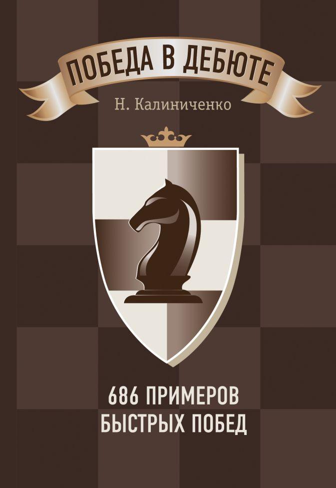 Победа в дебюте. 686 примеров быстрых побед Калиниченко Н.