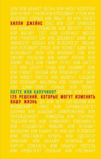 Латте или капучино? 125 решений, которые могут изменить вашу жизнь (Подарочные издания. Психология) Хилли Джейнс