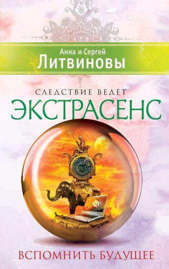 Вспомнить будущее Литвинова А.В., Литвинов С.В.