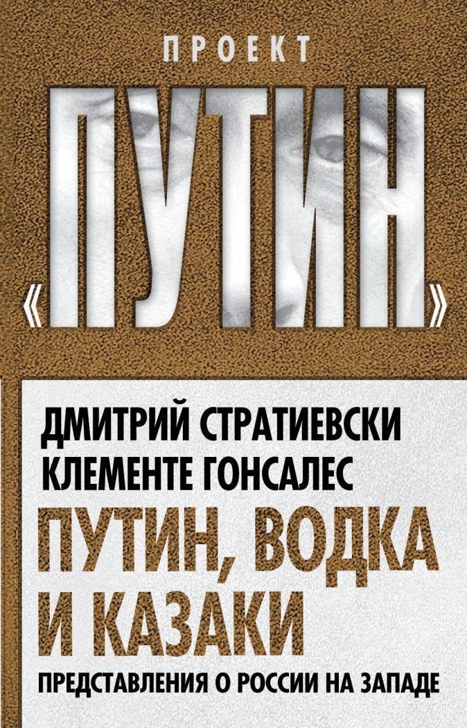Стратиевски Д., Гонсалес К. - Путин, водка и казаки. Представления о России на Западе обложка книги