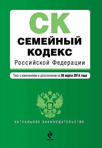 Семейный кодекс Российской Федерации : текст с изм. и доп. на 20 марта 2014 г.