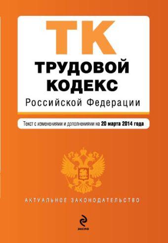 Трудовой кодекс Российской Федерации : текст с изм. и доп. на 20 марта 2014 г.