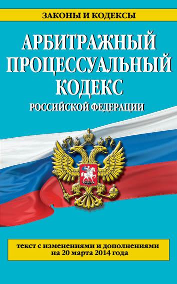 Арбитражный процессуальный кодекс Российской Федерации : текст с изм. и доп. на 20 марта 2014 г.