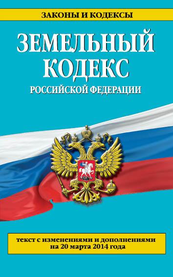 Земельный кодекс Российской Федерации : текст с изм. и доп. на 20 марта 2014 г.