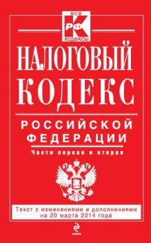 Налоговый кодекс Российской Федерации. Части первая и вторая : текст с изм. и доп. на 20 марта 2014 г.