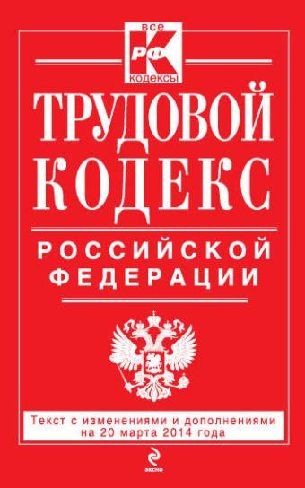 Трудовой кодекс Российской Федерации: текст с изм. и доп. на 20 марта 2014 г.
