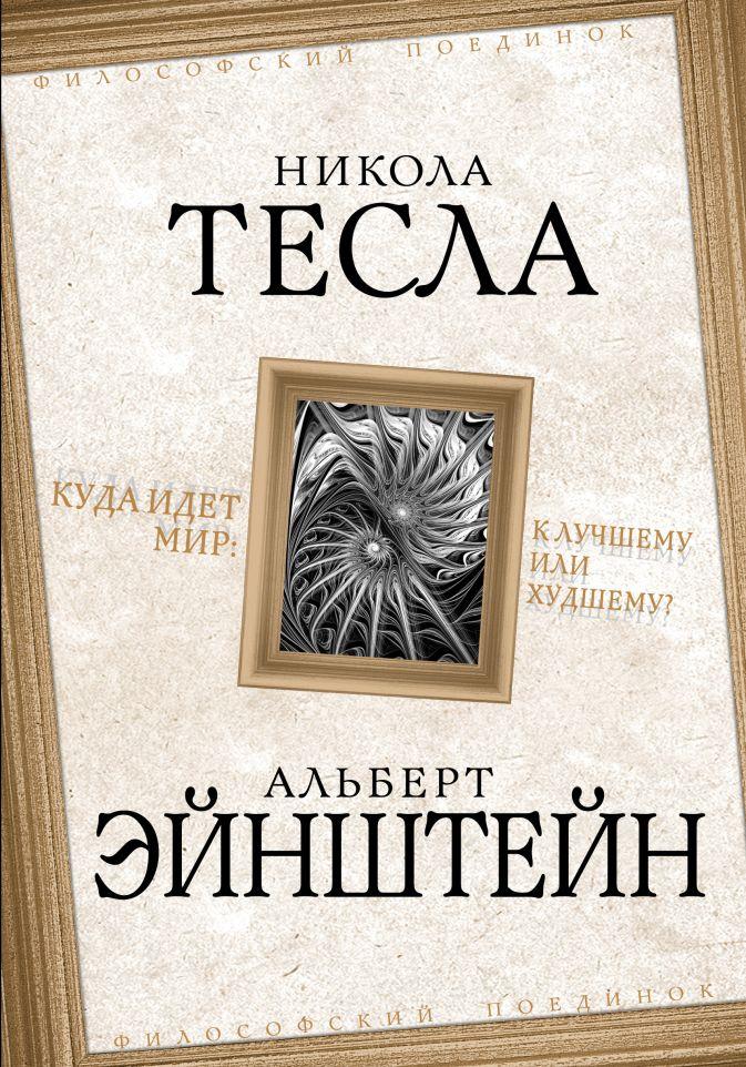 Тесла Н., Эйнштейн А. - Куда идет мир: к лучшему или к худшему? обложка книги