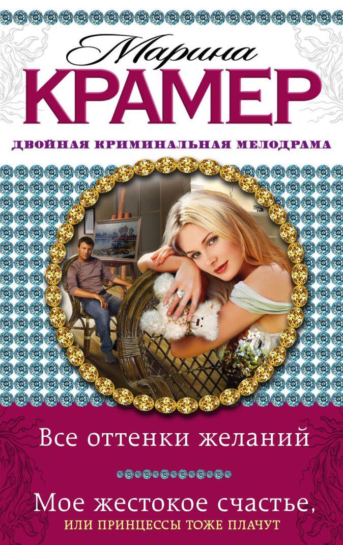 Крамер М. - Все оттенки желаний. Мое жестокое счастье, или Принцессы тоже плачут обложка книги