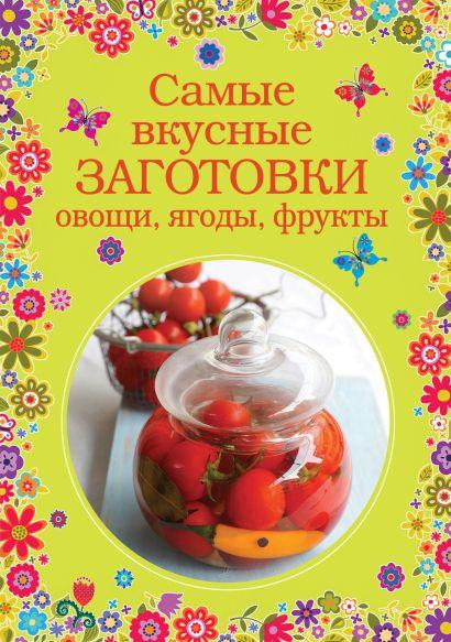 Самые вкусные заготовки. Овощи, ягоды, фрукты - фото 1
