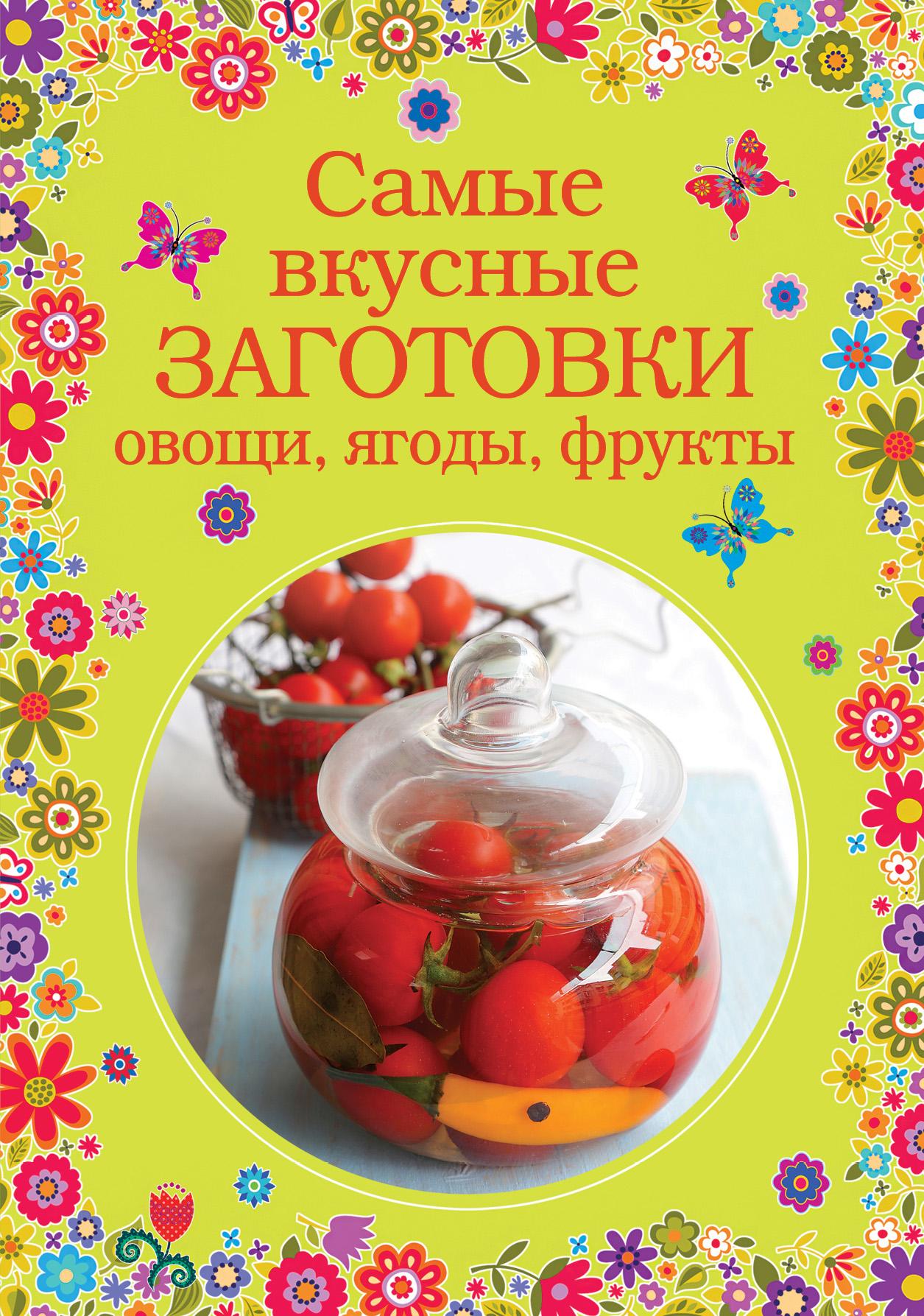 Самые вкусные заготовки. Овощи, ягоды, фрукты бебнева ю в домашние заготовки